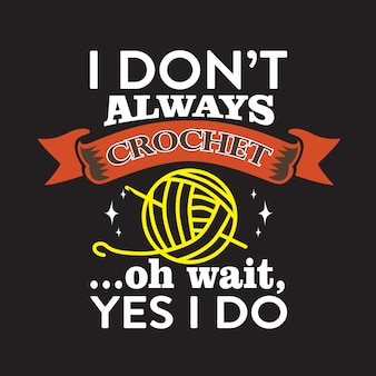 Crochet quote and sayingabout i don t always crochet, oh wait yes i doabout