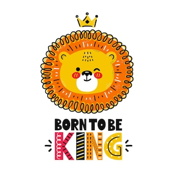 Cute funny lion with crown. born to be king quote.