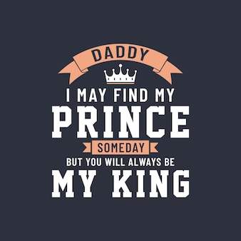 Папа, я могу когда-нибудь найти своего принца, но ты всегда будешь моим королем, векторный дизайн надписи