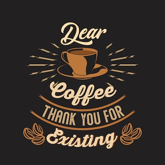 Dear coffee thank you for existing. coffee sayings & quotes