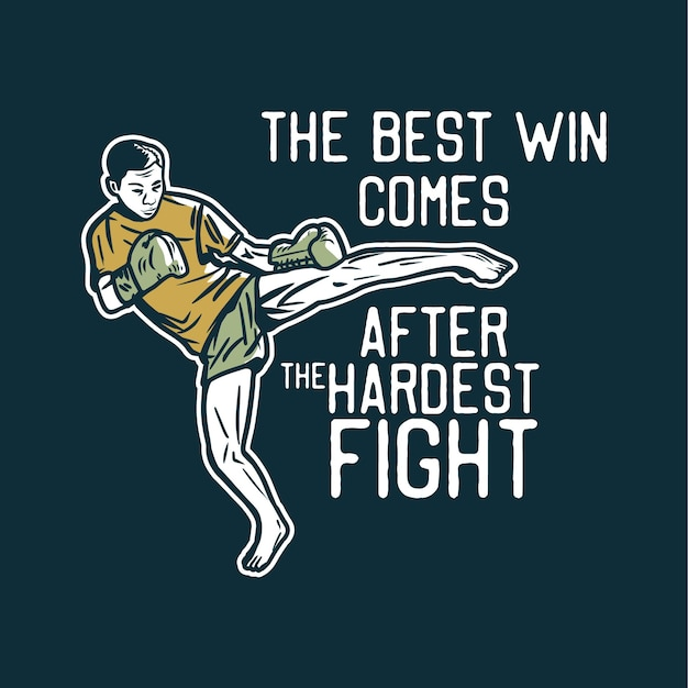 Design the best win comes after the hardest fight with muay thai martial artist kicking vintage illustration