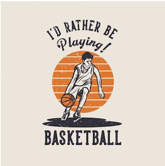 Design i'd rather be playing basketball with man dribbling basketball vintage illustration