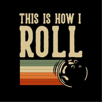 Design this is how i roll with bowling ball rolling vintage illustration