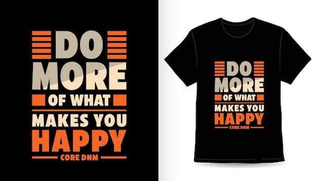 Делайте больше того, что делает вас счастливым, современный дизайн футболки с типографикой