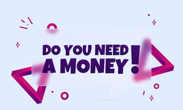 Тебе нужны деньги. речи пузырь баннер с вы нуждаетесь в тексте денег. стиль глассморфизм. для бизнеса, маркетинга и рекламы. вектор на изолированном фоне. eps 10.