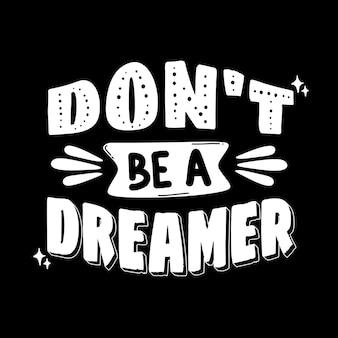 Не будь мечтателем. рисованной надписи плакат. мотивационная типографика для принтов. вектор