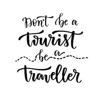 Dont be a tourist, be a traveller. handwritten calligraphic phrase