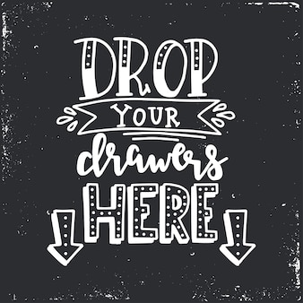 Drop your drawers here hand drawn typography