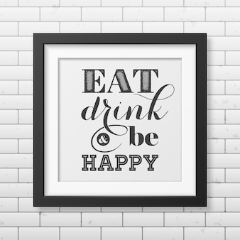 Eat, drink and be happy  - typographical quote in realistic square black frame on the brick wall.