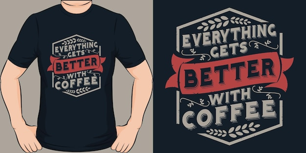 Everything gets better with coffee. unique and trendy t-shirt design