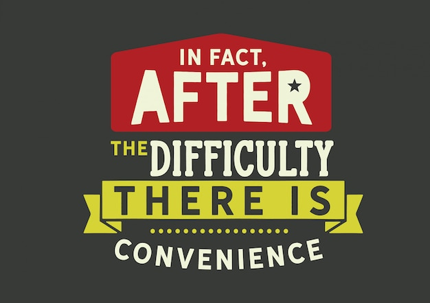 In fact, after the difficulty there is convenience