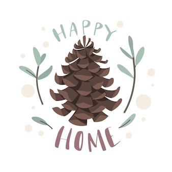 Fir cone. happy home lettering, sweet house, natural plant object, coniferous trees seeds, surrounded green twigs.  concept