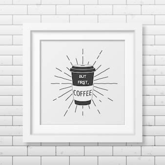 But first, coffee - quote typographical background in realistic square white frame on the brick wall