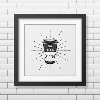 But first, coffee - quote typographical   in realistic square black frame on the brick wall