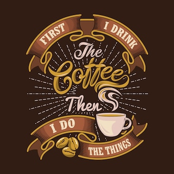 First i drink the coffee then i do the things. coffee sayings & quotes