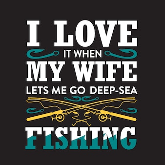 Fishing quote. i love it when my wife let's me go deep[ sea.