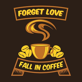 Forget love fall in coffee  coffee sayings & quotes
