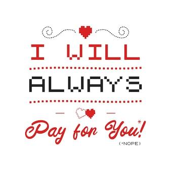 Забавная саркастическая эмблема логотипа типографии дня святого валентина. я всегда буду платить за вас (нет) цитата. праздничный принт для футболки, плаката, открытки и наклейки. изолированный дизайн векторного.