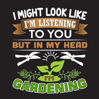 Gardening quote. i might look like i'm listening to you but in my head i'm gardening.