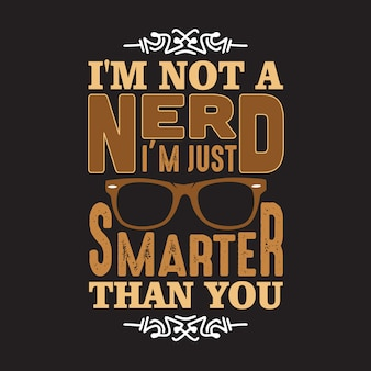 Geek quote. i'm not a nerd i'm just smarter than you.
