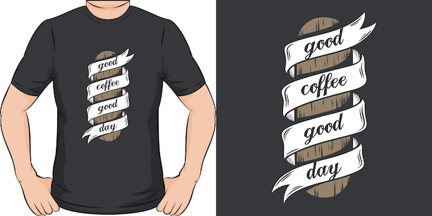 Good coffee good day. unique and trendy t-shirt design