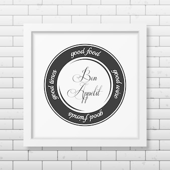 Good food, good wine, good friends, good times. bon appetit. - quote typographical realistic square white frame on the brick wall.