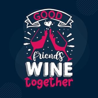 Хорошие друзья вино вместе типография премиум векторный дизайн цитата шаблон