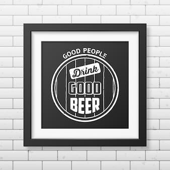 Хорошие люди пьют хорошее пиво - цитата типографская в реалистичной квадратной черной рамке на кирпичной стене