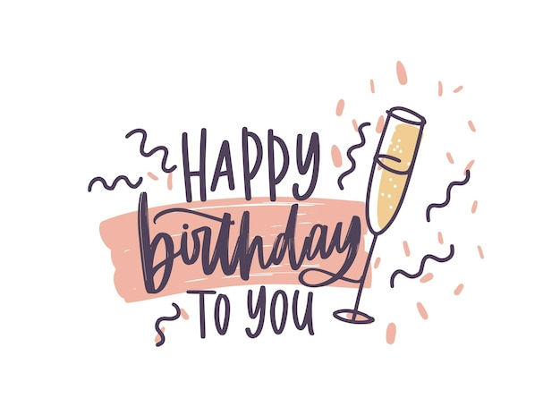 Greeting card or postcard template with happy birthday to you wish handwritten with elegant cursive font decorated by confetti and glass of champagne. vector illustration for b-day celebration.