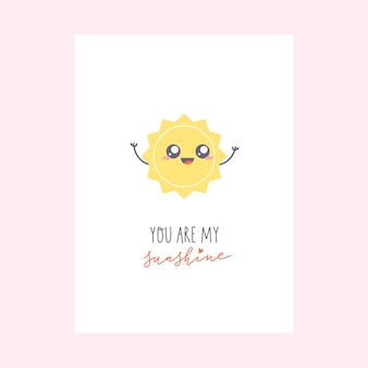 Greeting card with cute kawaii character. simple sun character and hand-lettered phrase - you are my sunshine.