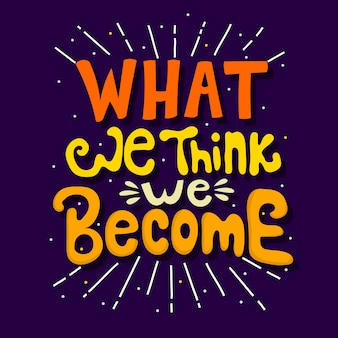 Hand drawn lettering. what we think we become