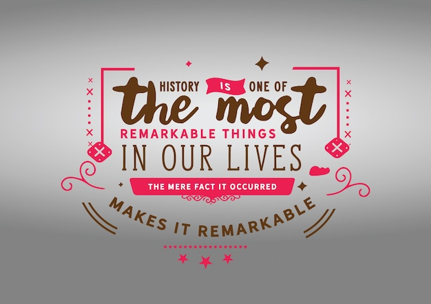 History is one of the most remarkable things in our lives