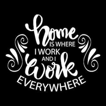 Home is where i work and i work everywhere.  motivational quote.