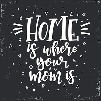 Home is where your mom is hand drawn typography poster. conceptual handwritten phrase home and family