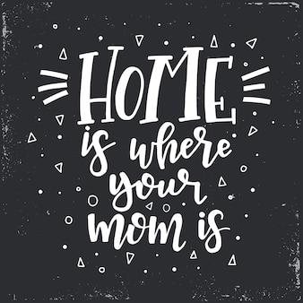 Дом там, где твоя мама. ручной обращается типографский плакат.