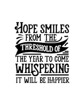 Hope smiles from the threshold of the year to come whispering it will be happier.