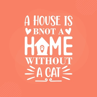 A house is bnot a home without a cat premium cat typography vector design