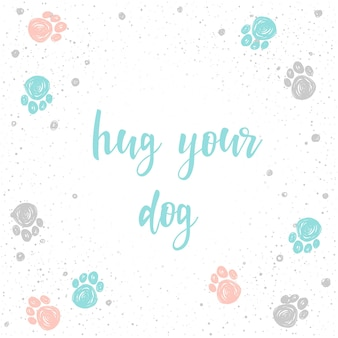 Hug your dog. handwritten lettering for card, invitation, t-shirt, veterinarian poster, banner, placard, album, calendar, scrapbook cover. hand drawn quote and hand made dog paw track