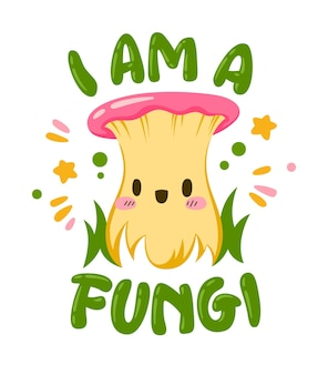 I am a fungi. hand lettering mushroom themed quote with cute fungi cartoon character.