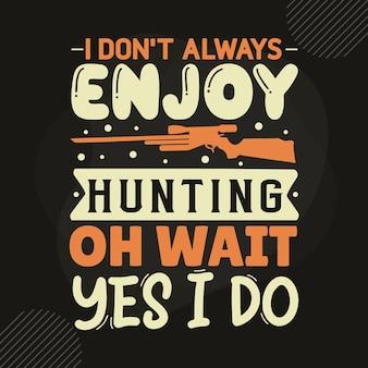 Мне не всегда нравится охота, подождите, да, я делаю типографику premium vector tshirt design цитата шаблон