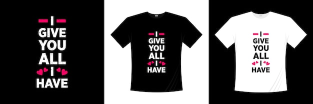 I give you all i have typography . love, romantic t shirt.
