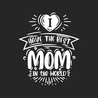 I have the best mom in the world, hand lettering design for mothers day