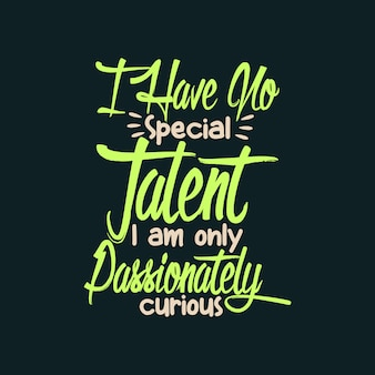 I have no special talent i am only passionately curious