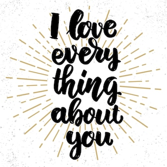 I love everything about you. lettering phrase on grunge background. design element for poster, banner, card.