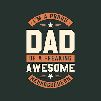 I'm a proud dad of a freaking awesome neurosurgeon, fathers day lettering design vector illustration