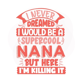 I never dreamed i would be a supercool nana but here im killing it lettering premium vector design