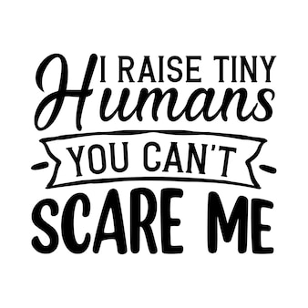 I raise tiny humans you cant scare me typography premium vector design quote template