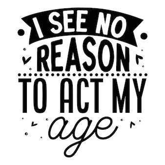 내 나이에 행동할 이유가 없습니다. 독특한 타이포그래피 요소 프리미엄 벡터 디자인