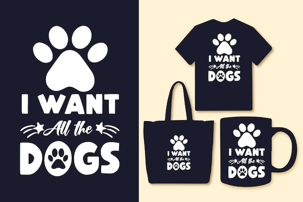 I want all the dogs typography quotes tshirt and merchandise
