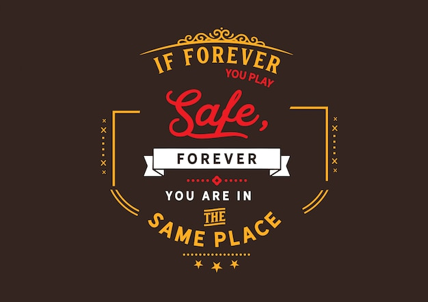If forever you play safe, forever you are in the same place